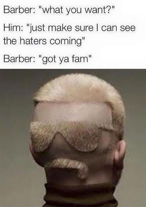 """Hair - Barber: """"what you want?"""" Him: """"just make sure I can see the haters coming"""" Barber: """"got ya fam"""""""