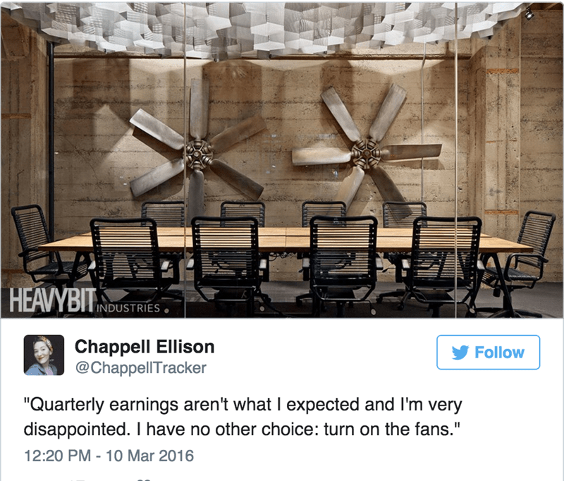"Furniture - HEAVYBIT INDUSTRIES Chappell Ellison @ChappellTracker Follow ""Quarterly earnings aren't what I expected and I'm very disappointed. I have no other choice: turn on the fans."" 12:20 PM - 10 Mar 2016"