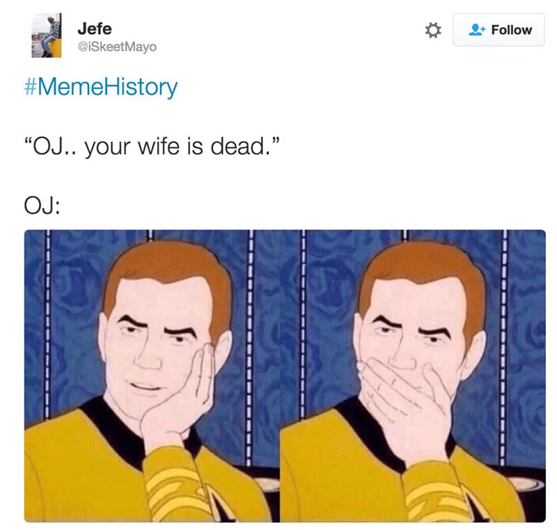 """Face - Jefe @iSkeetMayo +Follow #MemeHistory """"OJ.. your wife is dead."""" OJ:"""