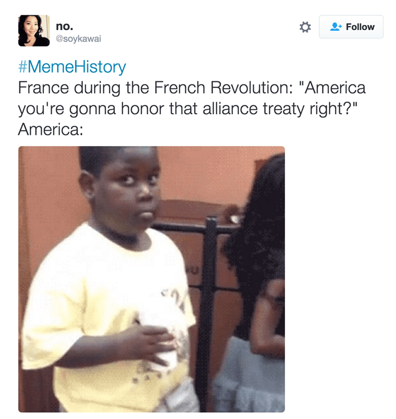 """Text - Follow no. @soykawai #MemeHistory France during the French Revolution: """"America you're gonna honor that alliance treaty right?"""" America:"""