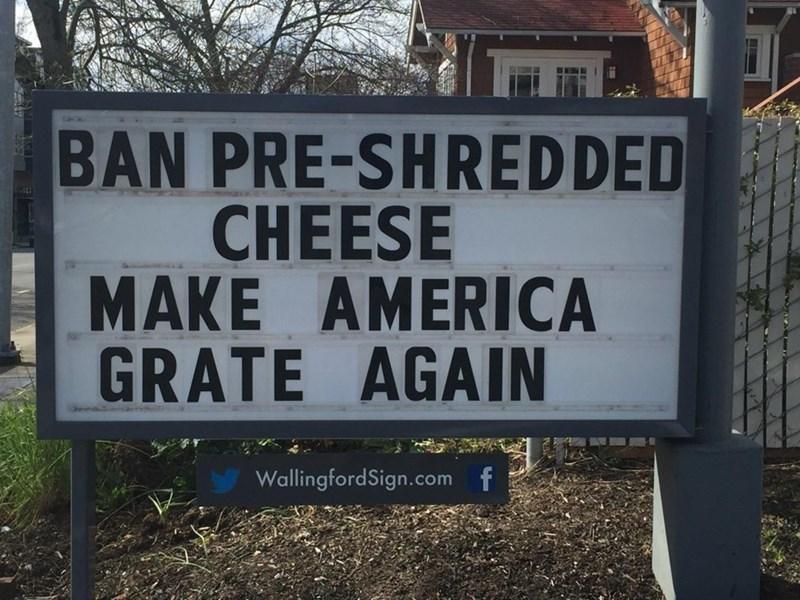 Text - BAN PRE-SHREDDED CHEESE MAKE AMERICA GRATE AGAIN WallingfordSign.com f