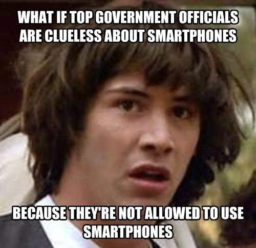 WHAT IF TOP GOVERNMENT OFFICIALS ARE CLUELESS ABOUT SMARTPHONES BECAUSE THEY'RE NOT ALLOWED TO USE SMARTPHONES
