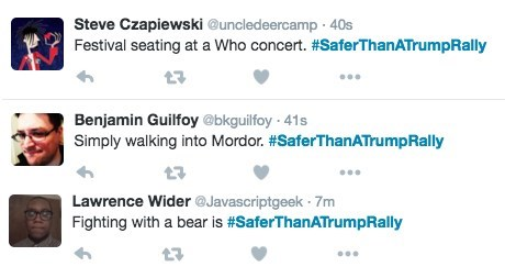 Text - Steve Czapiewski @uncledeercamp 40s Festival seating at a Who concert. #SaferThanATrumpRally Benjamin Guilfoy @bkguilfoy 41s Simply walking into Mordor. #SaferThanATrump Rally Lawrence Wider @Javascriptgeek 7m Fighting with a bear is #SaferThanATrumpRally