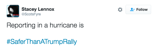 Text - Stacey Lennox @ScotsFyre Follow Reporting in a hurricane is #SaferThanATrumpRally