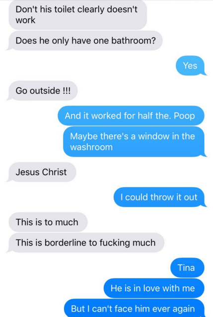 Text - Don't his toilet clearly doesn't work Does he only have one bathroom? Yes Go outside !!! And it worked for half the. Poop Maybe there's a window in the washroom Jesus Christ I could throw it out This is to much This is borderline to fucking much Tina He is in love with me But I can't face him ever again