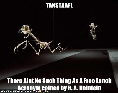 TANSTAAFL  There Aint No Such Thing As A Free Lunch  Acronym coined by R. A. Heinlein