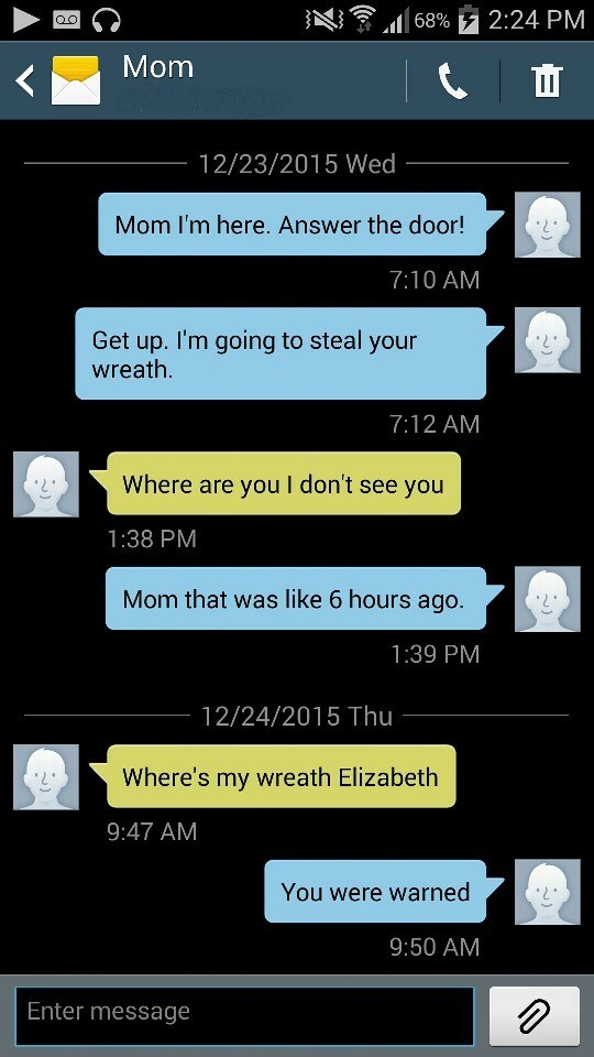 Text - 68% F2:24 PM QO Mom 12/23/2015 Wed Mom I'm here. Answer the door! 7:10 AM Get up. I'm going to steal your wreath. 7:12 AM Where are you I don't see you 1:38 PM Mom that was like 6 hours ago. 1:39 PM 12/24/2015 Thu Where's my wreath Elizabeth 9:47 AM You were warned 9:50 AM Enter message