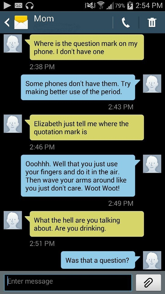 Text - 79% 2:54 PM QO Mom Where is the question mark on my phone. I don't have one 2:38 PM Some phones don't have them. Try making better use of the period. 2:43 PM Elizabeth just tell me where the quotation mark is 2:46 PM Ooohhh. Well that you just use your fingers and do it in the air. Then wave your arms around like you just don't care. Woot Woot! 2:49 PM What the hell are you talking about. Are you drinking. 2:51 PM Was that a question? Enter message
