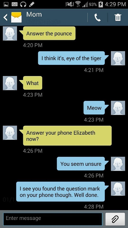 Text - 93%F 4:29 PM O C Mom Answer the pounce 4:20 PM I think it's, eye of the tiger 4:21 PM What 4:23 PM Meow 4:23 PM Answer your phone Elizabeth now? 4:26 PM You seem unsure 4:26 PM I see you found the question mark on your phone though. Well done. 01/1 4:28 PM Enter message