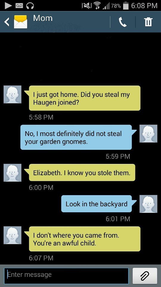 Text - 6:08 PM 78% OO Mom I just got home. Did you steal my Haugen joined? 5:58 PM No, I most definitely did not steal your garden gnomes. 5:59 PM Elizabeth. I know you stole them. 6:00 PM Look in the backyard 6:01 PM I don't where you came from. You're an awful child. 6:07 PM Enter message