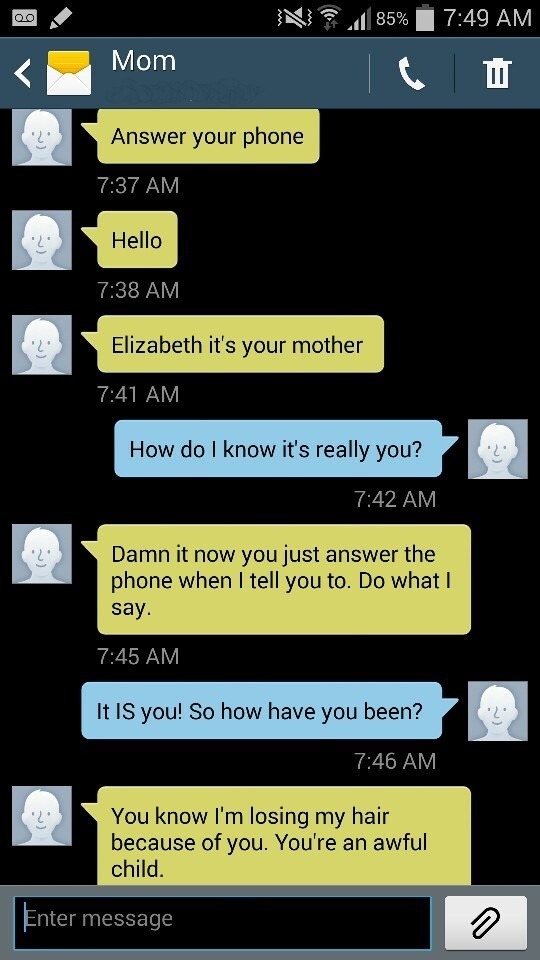 Text - 7:49 AM 85% QO Mom Answer your phone 7:37 AM Hello 7:38 AM Elizabeth it's your mother 7:41 AM How do I know it's really you? 7:42 AM Damn it now you just answer the phone when I tell you to. Do what I say. 7:45 AM It IS you! So how have you been? 7:46 AM You know I'm losing my hair because of you. You're an awful child. Enter message