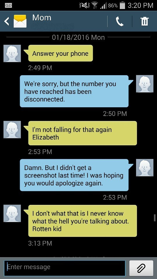 Text - 3:20 PM 86% Mom 01/18/2016 Mon Answer your phone 2:49 PM We're sorry, but the number you have reached has been disconnected. 2:50 PM I'm not falling for that again Elizabeth 2:53 PM Damn. But I didn't get a screenshot last time! I was hoping you would apologize again. 2:53 PM I don't what that is I never know what the hell you're talking about. Rotten kid 3:13 PM Enter message