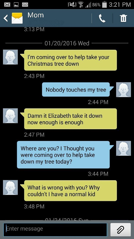 Text - 3:21 PM 86% OC Mom 3:13 PM 01/20/2016 Wed I'm coming over to help take your Christmas tree down 2:43 PM Nobody touches my tree 2:44 PM Damn it Elizabeth take it down now enough is enough 2:47 PM Where are you? I Thought you were coming over to help take down my tree today? 3:44 PM What is wrong with you? Why couldn't I have a normal kid 3:48 PM 01/04/016.a Enter message