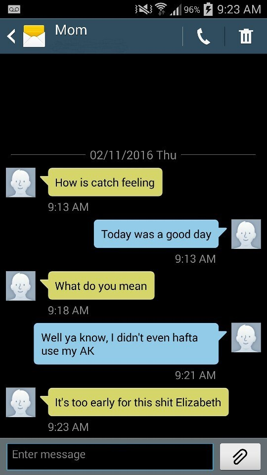 Text - 9:23 AM 96% QO Mom 02/11/2016 Thu How is catch feeling 9:13 AM Today was a good day 9:13 AM What do you mean 9:18 AM Well ya know, I didn't even hafta use my AK 9:21 AM It's too early for this shit Elizabeth 9:23 AM Enter message