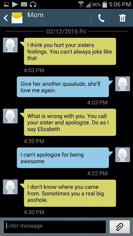 Text - 5:06 PM 80% QC Mom 02/12/2016 Fri I think you hurt your sisters feelings. You can't always joke like that 4:03 PM Give her another quaalude, she'll love me again. 4:03 PM What is wrong with you. You call your sister and apologize. Do as I say Elizabeth 4:20 PM I can't apologize for being awesome 4:22 PM I don't know where you came from. Sometimes you a real big asshole. 4:30 PM Enter message