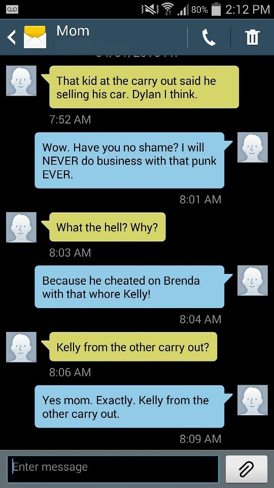 Text - 2:12 PM 80% Mom That kid at the carry out said he selling his car. Dylan I think. 7:52 AM Wow. Have you no shame? I will NEVER do business with that punk EVER. 8:01 AM What the hell? Why? 8:03 AM Because he cheated on Brenda with that whore Kelly! 8:04 AM Kelly from the other carry out? 8:06 AM Yes mom. Exactly. Kelly from the other carry out. 8:09 AM Enter message