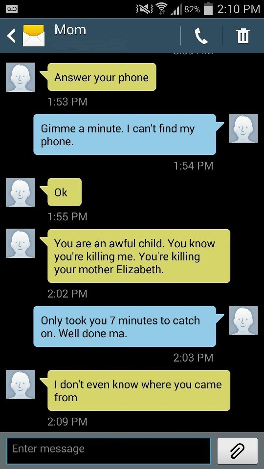 Text - 2:10 PM 82% Mom Answer your phone 1:53 PM Gimme a minute. I can't find my phone. 1:54 PM Ok 1:55 PM You are an awful child. You know you're killing me. You're killing your mother Elizabeth 2:02 PM Only took you 7 minutes to catch on. Well done ma 2:03 PM I don't even know where you came from 2:09 PM Enter message