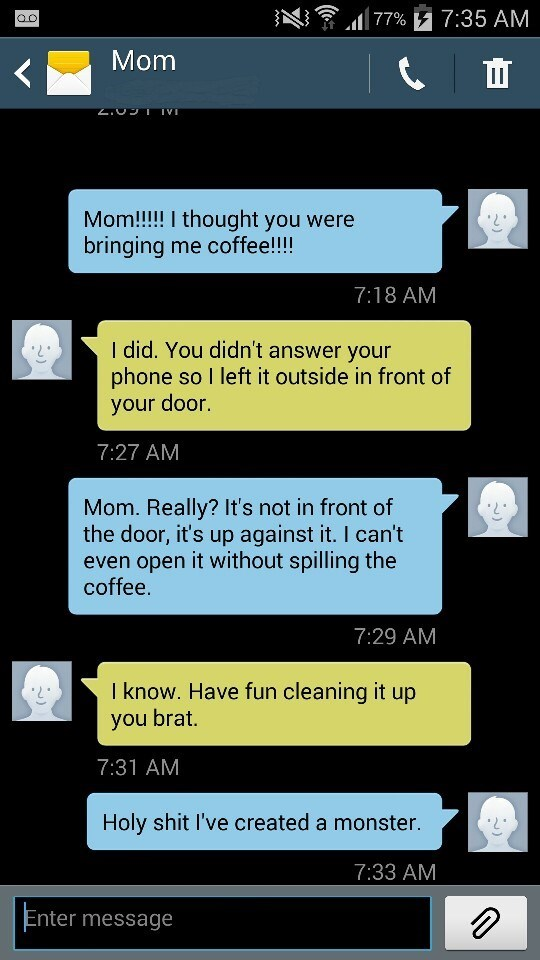 Text - 77% 7:35 AM Mom Mom!!!!! I thought you were bringing me coffee!!!! 7:18 AM I did. You didn't answer your phone so I left it outside in front of your door. 7:27 AM Mom. Really? It's not in front of the door, it's up against it. I can't even open it without spilling the coffee. 7:29 AM I know. Have fun cleaning it up you brat. 7:31 AM Holy shit I've created a monster. 7:33 AM Enter message