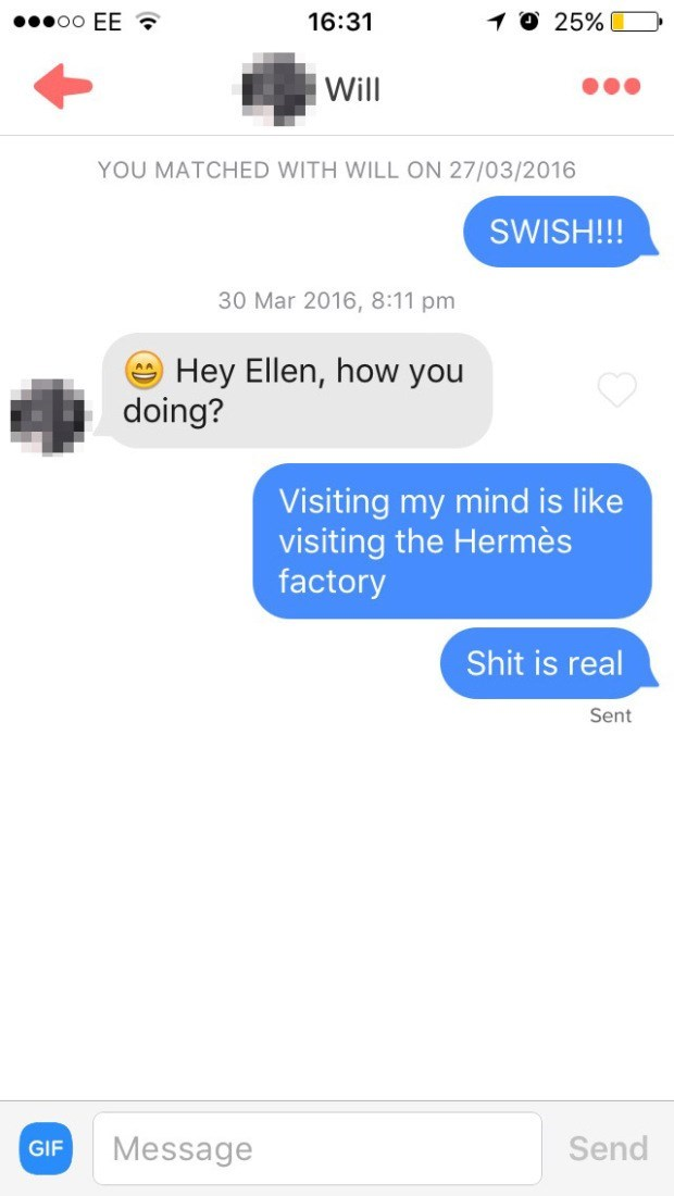 Text - O 25% oo EE 16:31 Will YOU MATCHED WITH WILL ON 27/03/2016 SWISH!!! 30 Mar 2016, 8:11 pm Hey Ellen, how you doing? Visiting my mind is like visiting the Hermès factory Shit is real Sent Send Message GIF