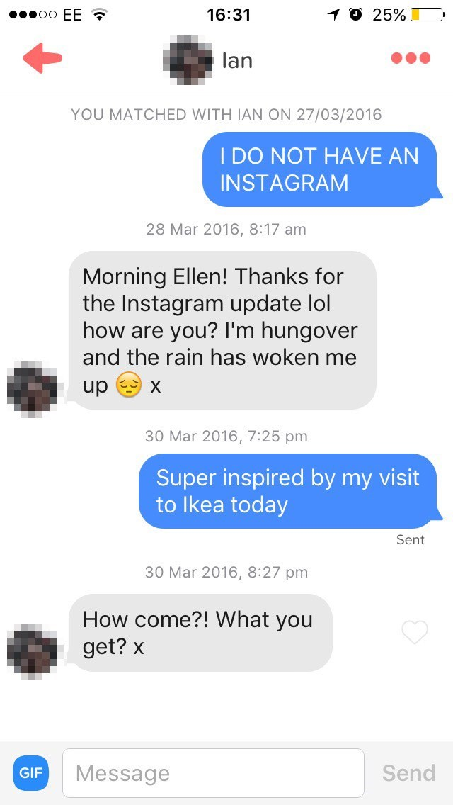 Text - OO EE 1O 25% 16:31 lan YOU MATCHED WITH IAN ON 27/03/2016 I DO NOT HAVE AN INSTAGRAM 28 Mar 2016, 8:17 am Morning Ellen! Thanks for the Instagram update lol how are you? I'm hungover and the rain has woken me up X 30 Mar 2016, 7:25 pm Super inspired by my visit to Ikea today Sent 30 Mar 2016, 8:27 pm How come?! What you get? x Send Message GIF