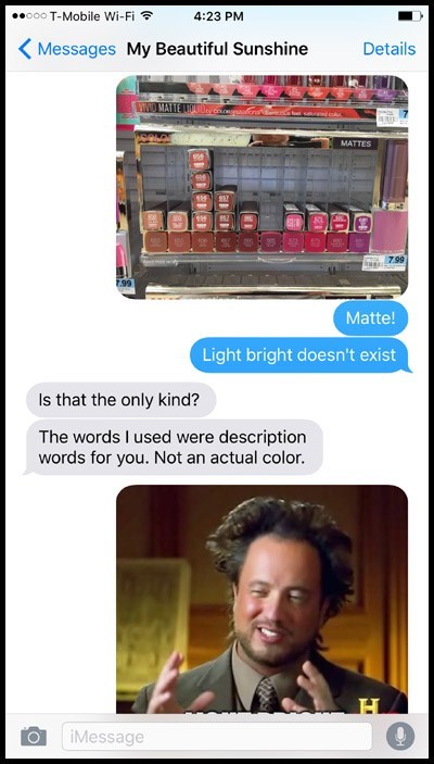 Machine - ooo T-Mobile Wi-Fi 4:23 PM Messages My Beautiful Sunshine Details WD MATTE LIC d coloi a MATTES 799 7.99 Matte! Light bright doesn't exist Is that the only kind? The words I used were description words for you. Not an actual color. H iMessage