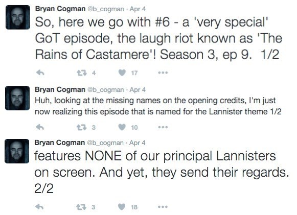 Text - Bryan Cogman @b_cogman Apr 4 So, here we go with #6 - a 'very special' GoT episode, the laugh riot known as 'The Rains of Castamere'! Season 3, ep 9. 1/2 17 Bryan Cogman @b_cogman Apr 4 Huh, looking at the missing names on the opening credits, I'm just now realizing this episode that is named for the Lannister theme 1/2 23 3 10 Bryan Cogman @b_cogman Apr 4 features NONE of our principal Lannisters on screen. And yet, they send their regards. 2/2 t 3 18