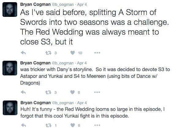 Text - Bryan Cogman @b_cogman Apr 4 As I've said before, splitting A Storm of Swords into two seasons was a challenge. The Red Wedding was always meant to close S3, but it t 3 10 Bryan Cogman@b_cogman Apr 4 was trickier with Dany's storyline. So it was decided to devote S3 to Astapor and Yunkai and S4 to Meereen (using bits of Dance w Dragons) t 3 Bryan Cogman @b_cogman Apr 4 Huh! It's funny - the Red Wedding looms so large in this episode, I forgot that this cool Yunkai fight is in this episode