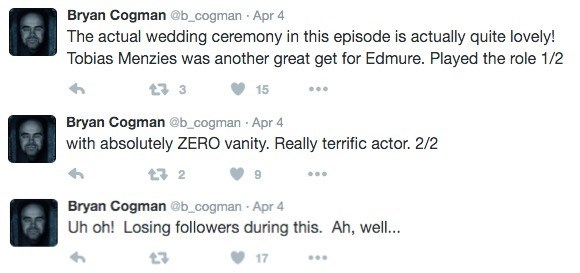 Text - Bryan Cogman @b_cogman Apr 4 The actual wedding ceremony in this episode is actually quite lovely! Tobias Menzies was another great get for Edmure. Played the role 1/2 15 Bryan Cogman @b_cogman Apr 4 with absolutely ZERO vanity. Really terrific actor. 2/2 Bryan Cogman @b_cogman Apr 4 Uh oh! Losing followers during this. Ah, well.. 17