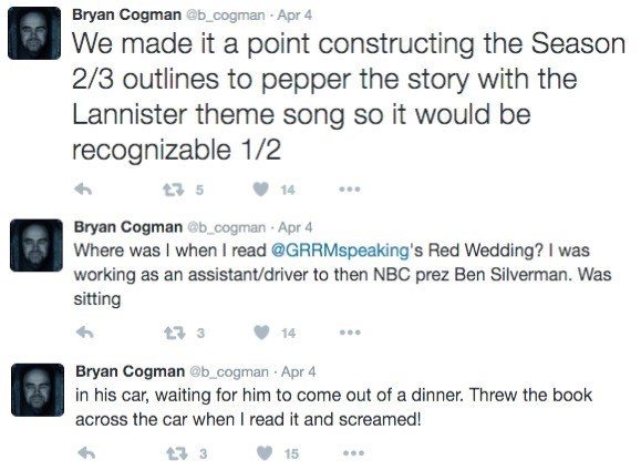 Text - Bryan Cogman @b_cogman Apr 4 We made it a point constructing the Season 2/3 outlines to pepper the story with the Lannister theme song so it would be recognizable 1/2 t 5 14 Bryan Cogman@@b_cogman Apr 4 Where was I when I read @GRRMspeaking's Red Wedding? I was working as an assistant/driver to then NBC prez Ben Silverman. Was sitting 1 3 14 Bryan Cogman @b_cogman Apr 4 in his car, waiting for him to come out of a dinner. Threw the book across the car when I read it and screamed! 17 15