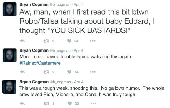 """Text - Bryan Cogman @b_cogman Apr 4 Aw, man, when I first read this bit btwn Robb/Talisa talking about baby Eddard, I thought """"YOU SICK BASTARDS! 1 2 24 Bryan Cogman @b_cogman Apr 4 Man... um... having trouble typing watching this again. #RainsofCastamere t 2 14 Bryan Cogman @b_cogman Apr 4 This was a tough week, shooting this. No gallows humor. The whole crew loved Rich, Michelle, and Oona. It was truly tough. 17 1 22"""