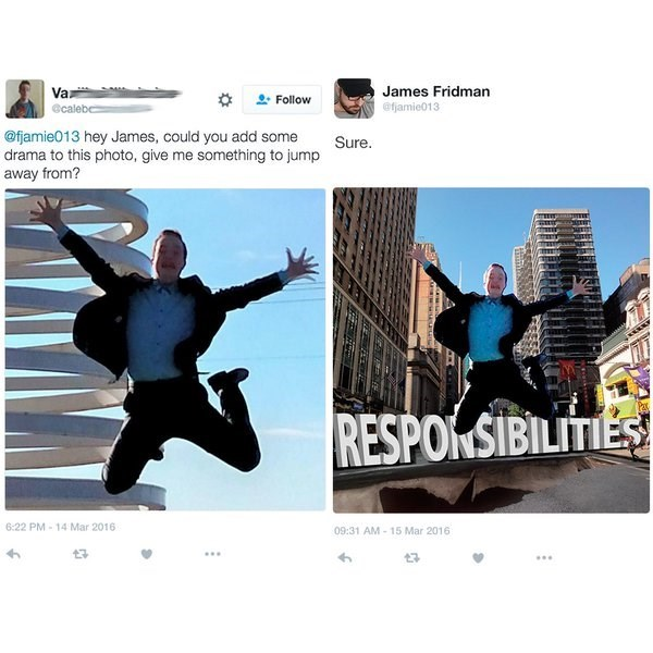 Fictional character - Va James Fridman @fjamie013 Follow @calebe @fjamie013 hey James, could you add some drama to this photo, give me something to jump away from? Sure. RESPONSIBILITIES 6:22 PM-14 Mar 2016 09:31 AM-15 Mar 2016