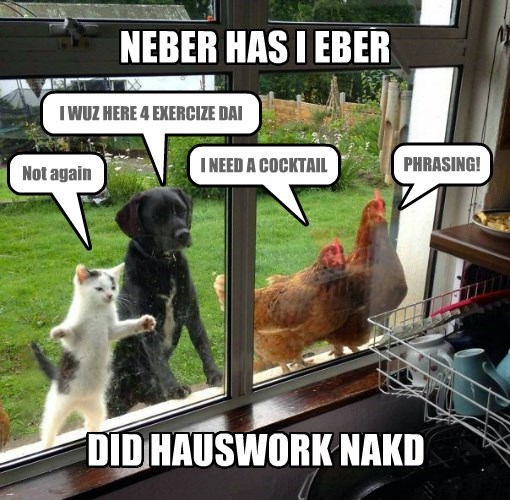NEBER HAS I EBER DID HAUSWORK NAKD Not again I WUZ HERE 4 EXERCIZE DAI I NEED A COCKTAIL PHRASING!