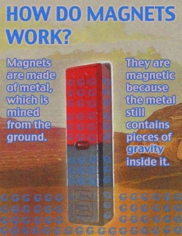 Text - HOW DO MAGNETS WORK? Magnets are made of metal, which is mined from the ground. They are magnetic because the metal still contains pieces of gravity inside it. Ce GOR GGGGC