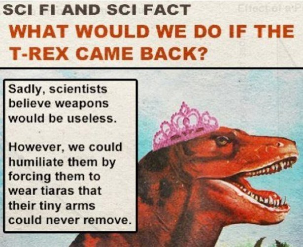 Adaptation - SCI FI AND SCI FACT Elfectol WHAT WOULD WE DO IF THE T-REX CAMЕ ВАCK? Sadly, scientists believe weapons would be useless. However, we could humiliate them by forcing them to wear tiaras that their tiny arms could never remove.