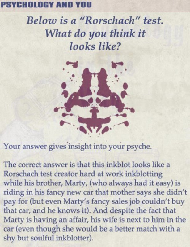 "Text - PSYCHOLOGY AND YOU Below is a ""Rorschach"" test. What do you think it looks like? Your answer gives insight into your psyche. The correct answer is that this inkblot looks like a Rorschach test creator hard at work inkblotting while his brother, Marty, (who always had it easy) is riding in his fancy new car that mother says she didn't for (but even Marty's fancy sales job couldn't buy рay that car, and he knows it). And despite the fact that Marty is having an affair, his wife is next to h"
