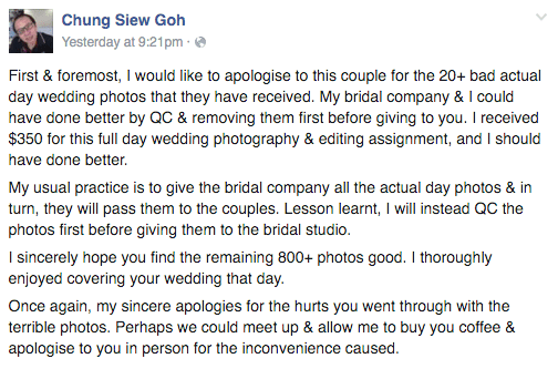 Text - Chung Siew Goh Yesterday at 9:21pm First & foremost, I would like to apologise to this couple for the 20+ bad actual day wedding photos that they have received. My bridal company & I could have done better by QC & removing them first before giving to you. I received $350 for this full day wedding photography & editing assignment, and I should have done better. My usual practice is to give the bridal company all the actual day photos & in turn, they will pass them to the couples. Lesson le