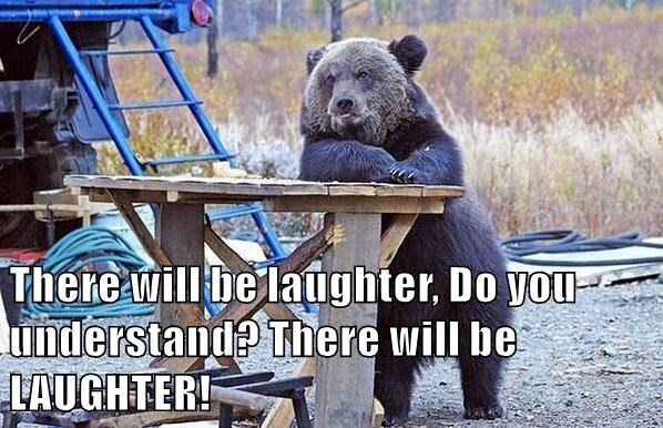 There will be laughter, Do you understand? There will be LAUGHTER!