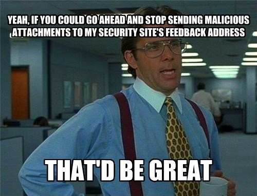 YEAH, IF YOU COULD GO AHEAD AND STOP SENDING MALICIOUS ATTACHMENTS TO MY SECURITY SITE'S FEEDBACK ADDRESS THAT'D BE GREAT