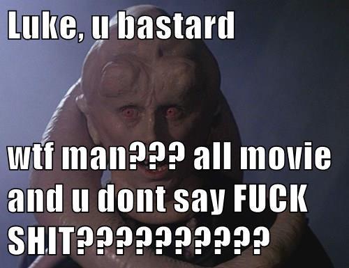 Luke, u bastard  wtf man??? all movie and u dont say f*ck SHIT??????????
