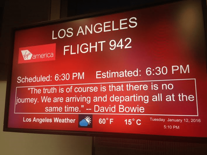 """boarding sign - Text - LOS ANGELES america FLIGHT 942 Scheduled: 6:30 PM Estimated: 6:30 PM """"The truth is of course is that there is no journey. We are arriving and departing all at the same time."""" David Bowie Los Angeles Weather 60° F 15° C Tuesday January 12, 2016 5:10 PM"""