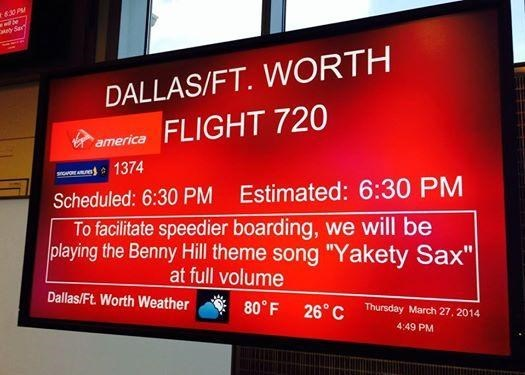 """boarding sign - Display device - 630 PM ty Sar DALLAS/FT. WORTH FLIGHT 720 america 1374 Scheduled: 6:30 PM Estimated: 6:30 PM To facilitate speedier boarding, we will be playing the Benny Hill theme song """"Yakety Sax"""" at full volume Dallas/Ft. Worth Weather 80° F 26 C Thursday March 27, 2014 4:49 PM"""
