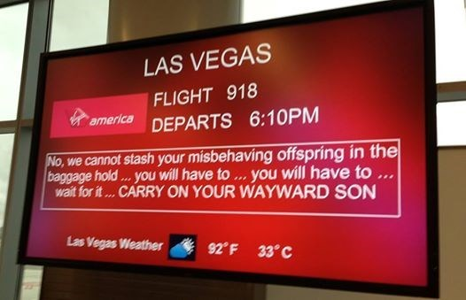 boarding sign - Display device - LAS VEGAS FLIGHT 918 america DEPARTS 6:10PM No, we cannot stash your misbehaving offspring in the baggage hold... you will have to ... you will have to... Wait for it... CARRY ON YOUR WAYWARD SON Las Vegas Weather 92 F 33° C