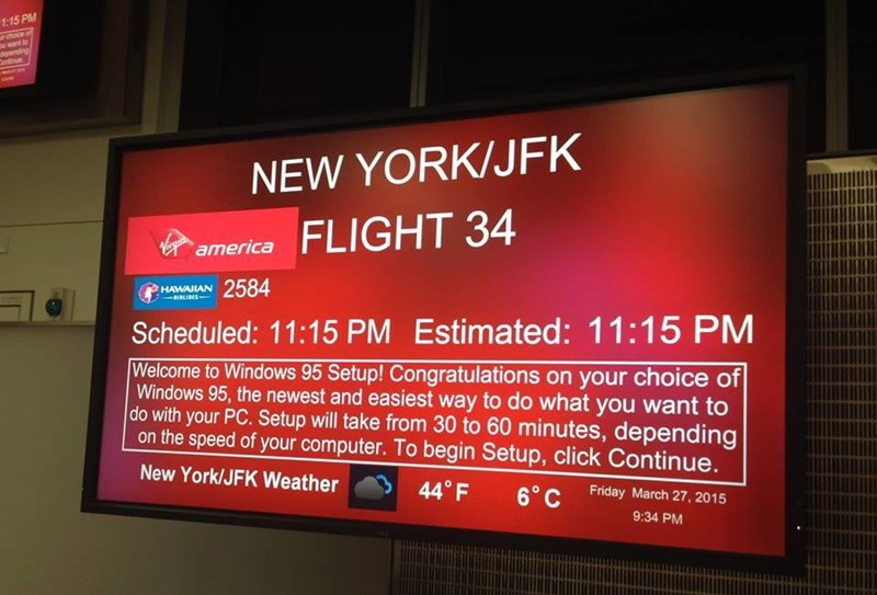 boarding sign - Display device - 1:15 PM rchocr of ayart to NEW YORK/JFK FLIGHT 34 Viamerica irgit 2584 HAWAILAN aBLIBES Scheduled: 11:15 PM Estimated: 11:15 PM Welcome to Windows 95 Setup! Congratulations on your choice of Windows 95, the newest and easiest way to do what you want to do with your PC. Setup will take from 30 to 60 minutes, depending on the speed of your computer. To begin Setup, click Continue. New York/JFK Weather 440 F 6°C Friday March 27, 2015 9:34 PM