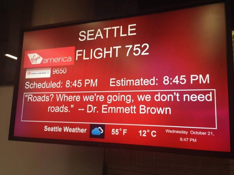 """boarding sign - Display device - SEATTLE VErgon america FLIGHT 752 omA AIRLINES 9650 Scheduled: 8:45 PM Estimated: 8:45 PM """"Roads? Where we're going, we don't need roads."""" -- Dr. Emmett Brown Seattle Weather 55° F 12° C Wednesday October 21, 8:47 PM"""