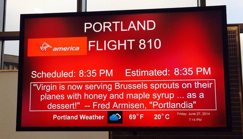 """boarding sign - Display device - PORTLAND FLIGHT 810 Virgin america Scheduled: 8:35 PM Estimated: 8:35 PM """"Virgin is now serving Brussels sprouts on their planes with honey and maple syrup.. as a dessert!""""-Fred Armisen, """"Portlandia"""" Portland Weather 69° F Friday June 27, 2014 20° C 7:14 PM"""