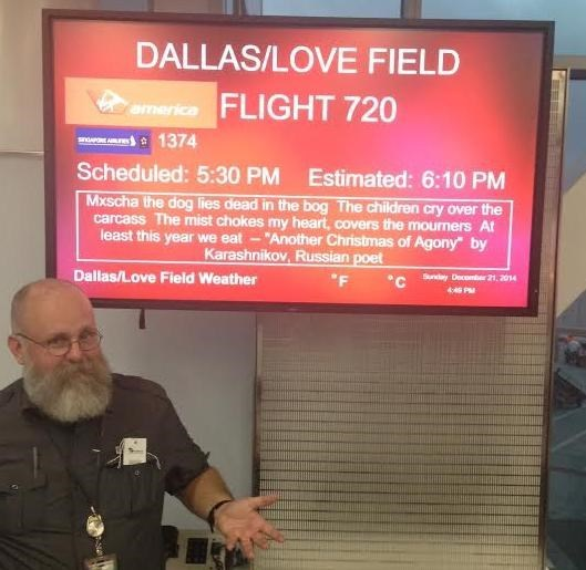 """boarding sign - Text - DALLAS/LOVE FIELD mericaFLIGHT 720 1374 Scheduled: 5:30 PM Estimated: 6:10 PM Mxscha the dog lies dead in the bog The children cry over the carcass The mist chokes my heart, covers the mourmers At """"Another Christmas of Agony"""" by least this year we eat Karashnikov, Russian poet Dallas/Love Field Weather Snd December 21, 2014 F 4 P"""