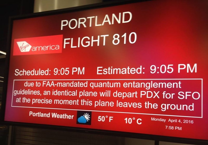 boarding sign - Display device - PORTLAND Virgin america FLIGHT 810 Scheduled: 9:05 PM Estimated: 9:05 PM due to FAA-mandated quantum entanglement guidelines, an identical plane will depart PDX for SFO at the precise moment this plane leaves the ground Portland Weather 50° F 10° C Monday April 4, 2016 7:58 PM