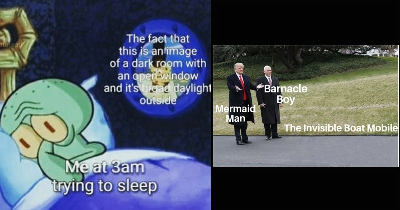 Funny memes, dank memes, Spongebob | fact this is an image dark room with an open window and 's broad daylight outside at 3am trying sleep | Barnacle Вoy Mermaid Man Invisible Boat Mobile