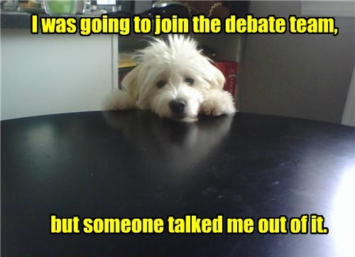 I was going to join the debate team, but someone talked me out of it.