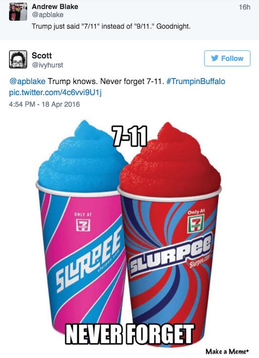 "Italian ice - Andrew Blake @apblake Trump just said ""7/11"" instead of ""9/11."" Goodnight 16h Scott @ivyhurst Follow @apblake Trump knows. Never forget 7-11. #TrumpinBuffalo pic.twitter.com/4c6vigU1j 4:54 PM-18 Apr 2016 7-11 ONLY AT Only At SLURPEO slepee.ce Slurpee.com SLRPEE NEVER FORGET Make a Meme*"